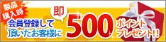 会員登録して頂いたお客様に即500ポイントプレゼント!!